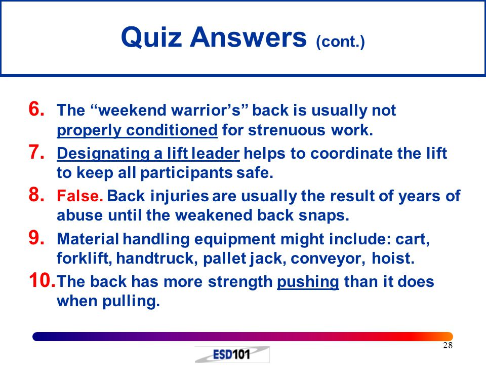 """28 Quiz Answers (cont.) 6. The """"weekend warrior's"""" back is usually not properly conditioned for strenuous work. 7. Designating a lift leader helps to"""