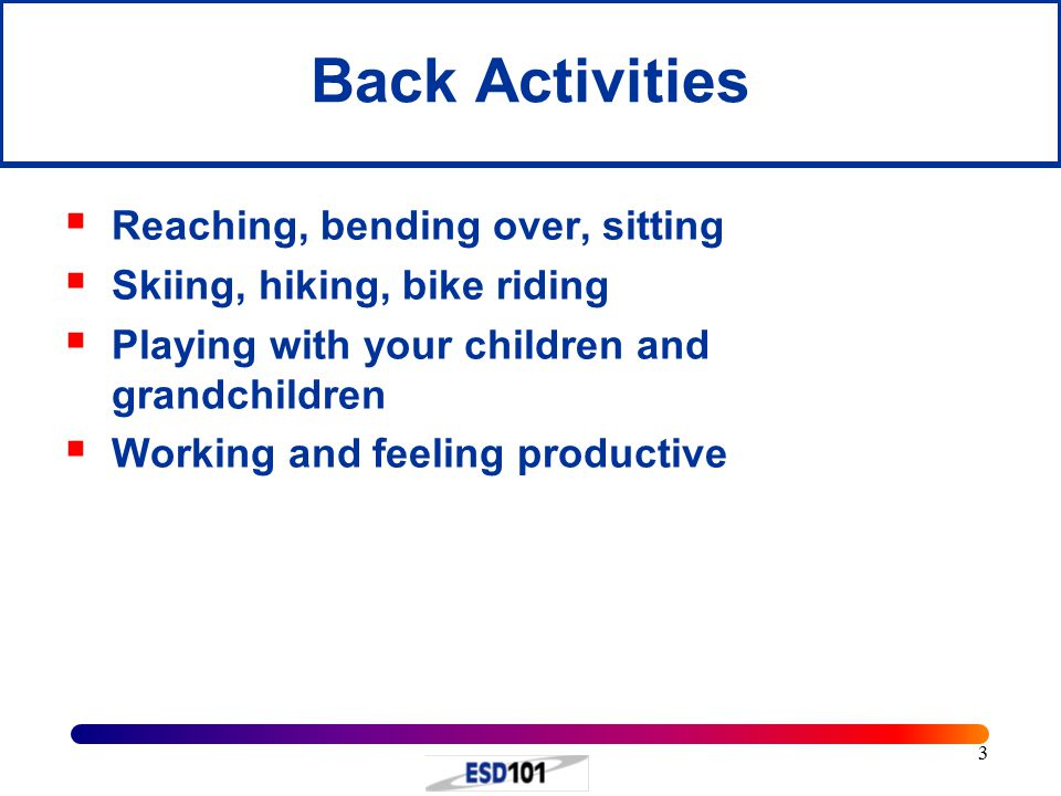3 Back Activities  Reaching, bending over, sitting  Skiing, hiking, bike riding  Playing with your children and grandchildren  Working and feeling