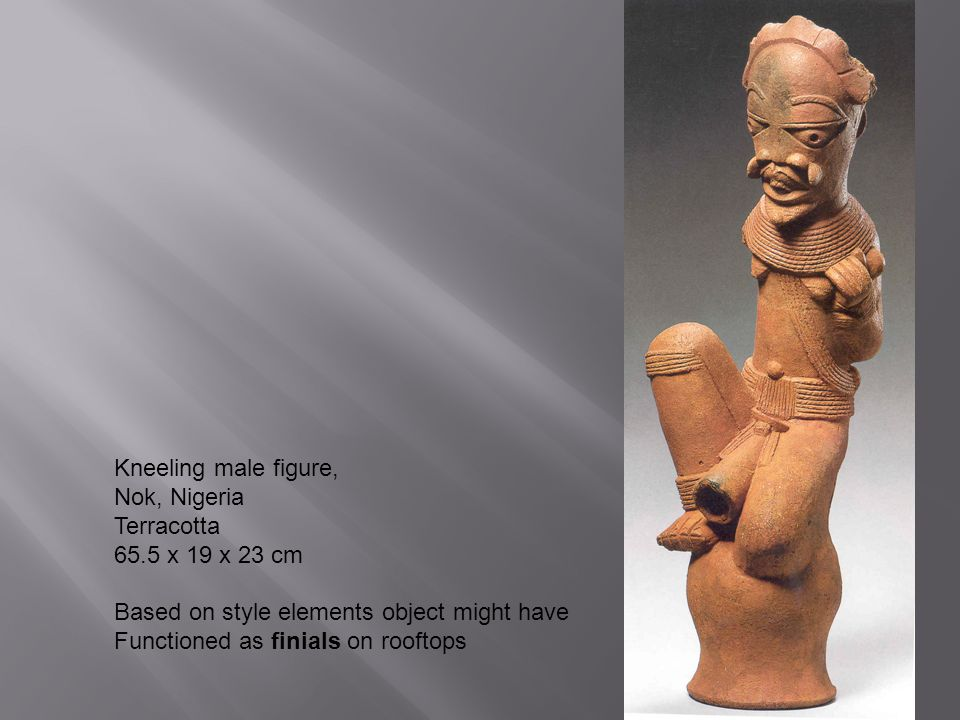 Kneeling male figure, Nok, Nigeria Terracotta 65.5 x 19 x 23 cm Based on style elements object might have Functioned as finials on rooftops