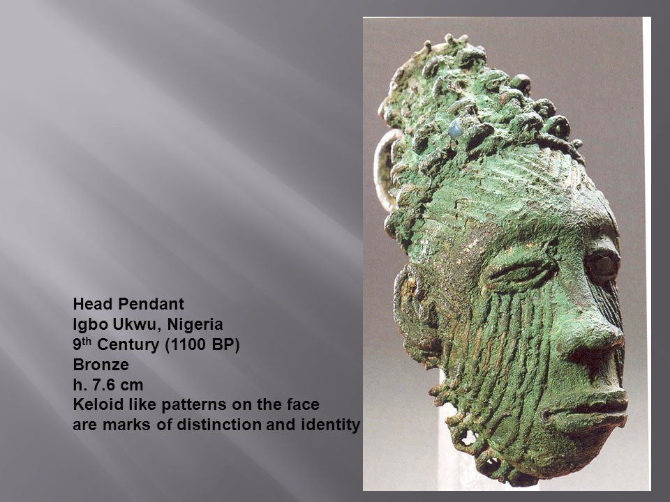 Head Pendant Igbo Ukwu, Nigeria 9 th Century (1100 BP) Bronze h. 7.6 cm Keloid like patterns on the face are marks of distinction and identity