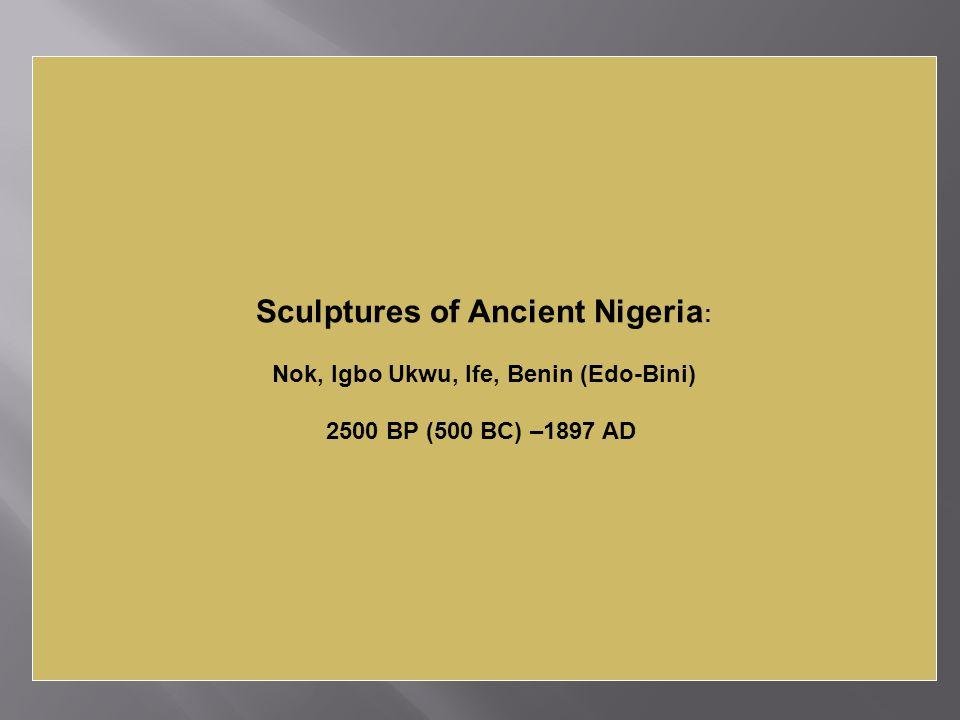 Sculptures of Ancient Nigeria : Nok, Igbo Ukwu, Ife, Benin (Edo-Bini) 2500 BP (500 BC) –1897 AD