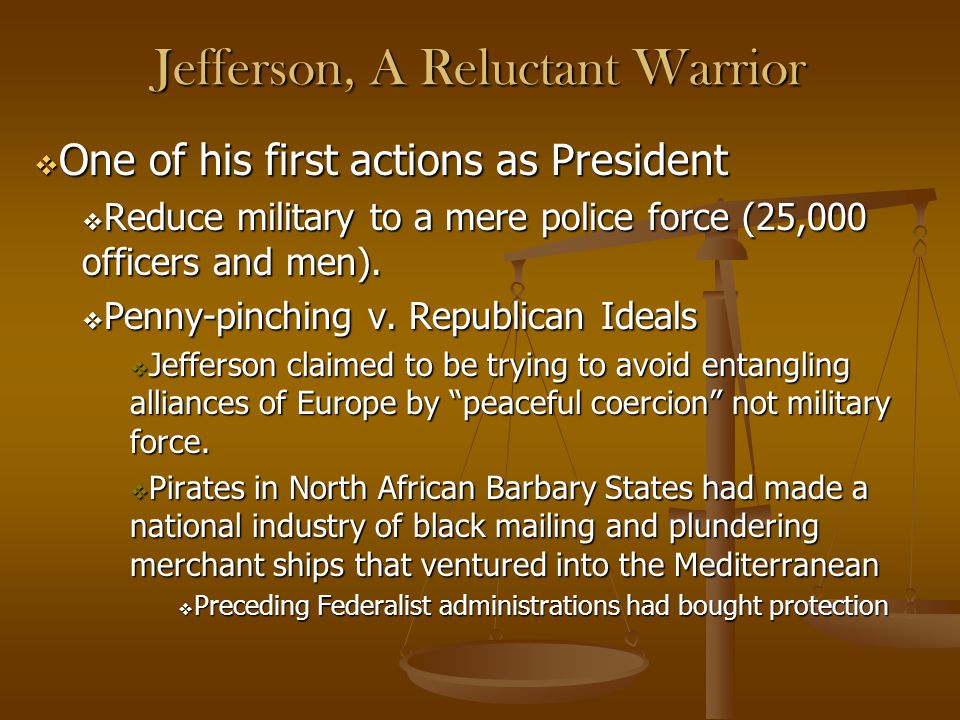 Jefferson, A Reluctant Warrior  One of his first actions as President  Reduce military to a mere police force (25,000 officers and men).  Penny-pin