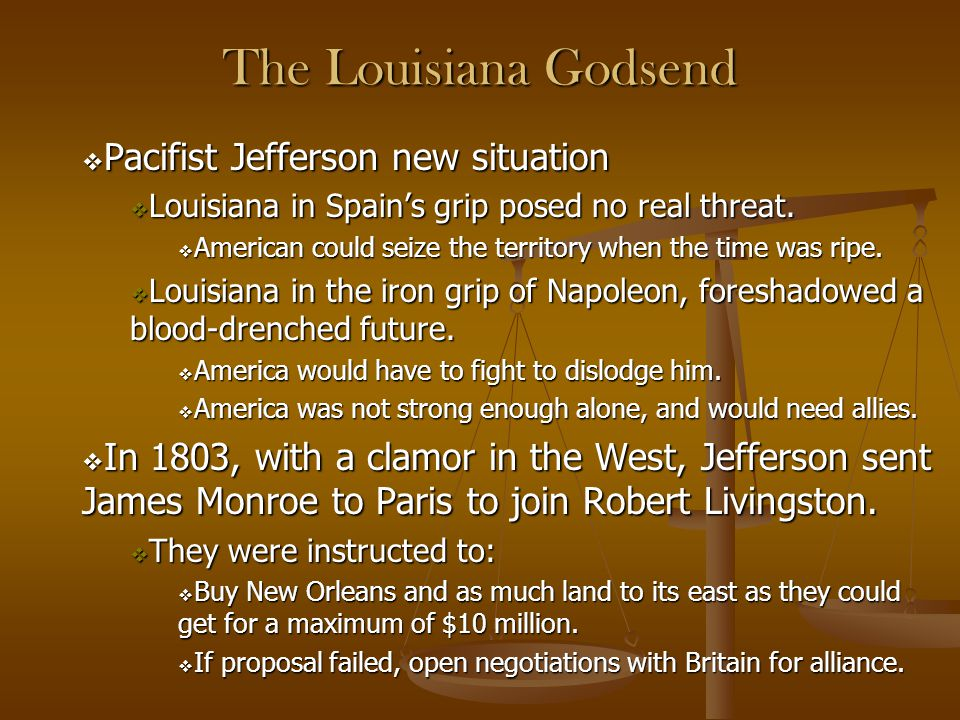 The Louisiana Godsend  Pacifist Jefferson new situation  Louisiana in Spain's grip posed no real threat.  American could seize the territory when t