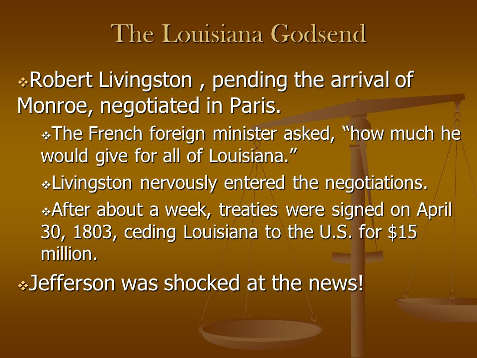 """The Louisiana Godsend  Robert Livingston, pending the arrival of Monroe, negotiated in Paris.  The French foreign minister asked, """"how much he would"""