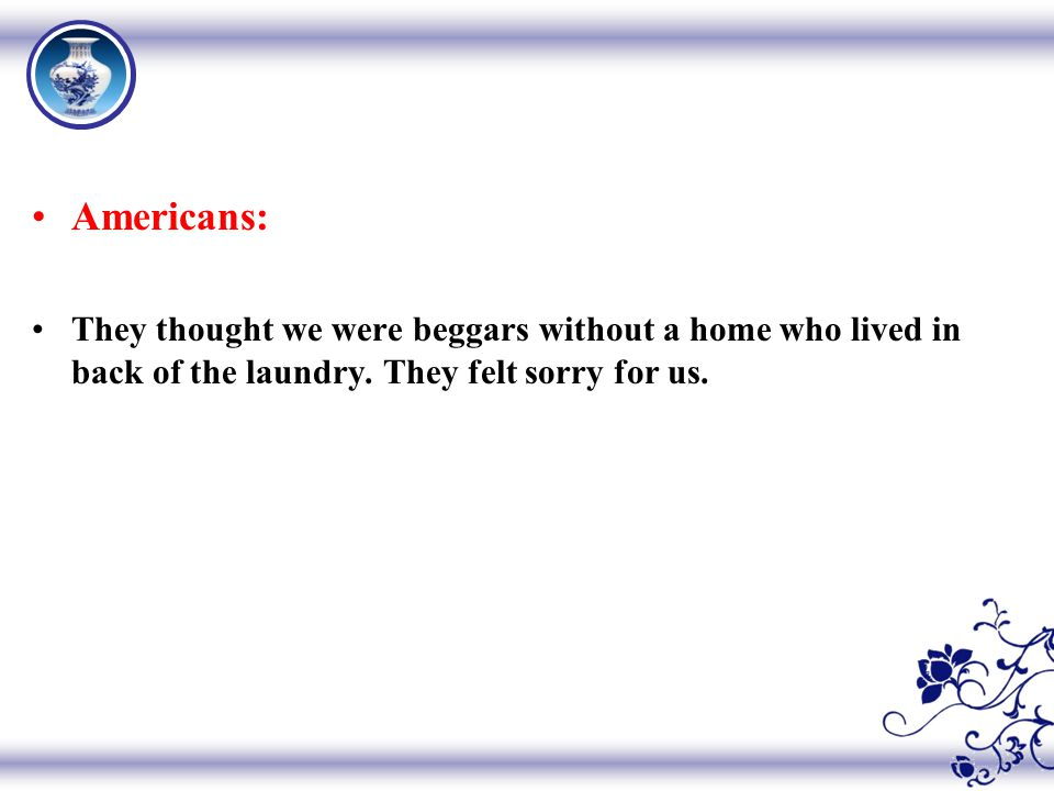 Americans: They thought we were beggars without a home who lived in back of the laundry.