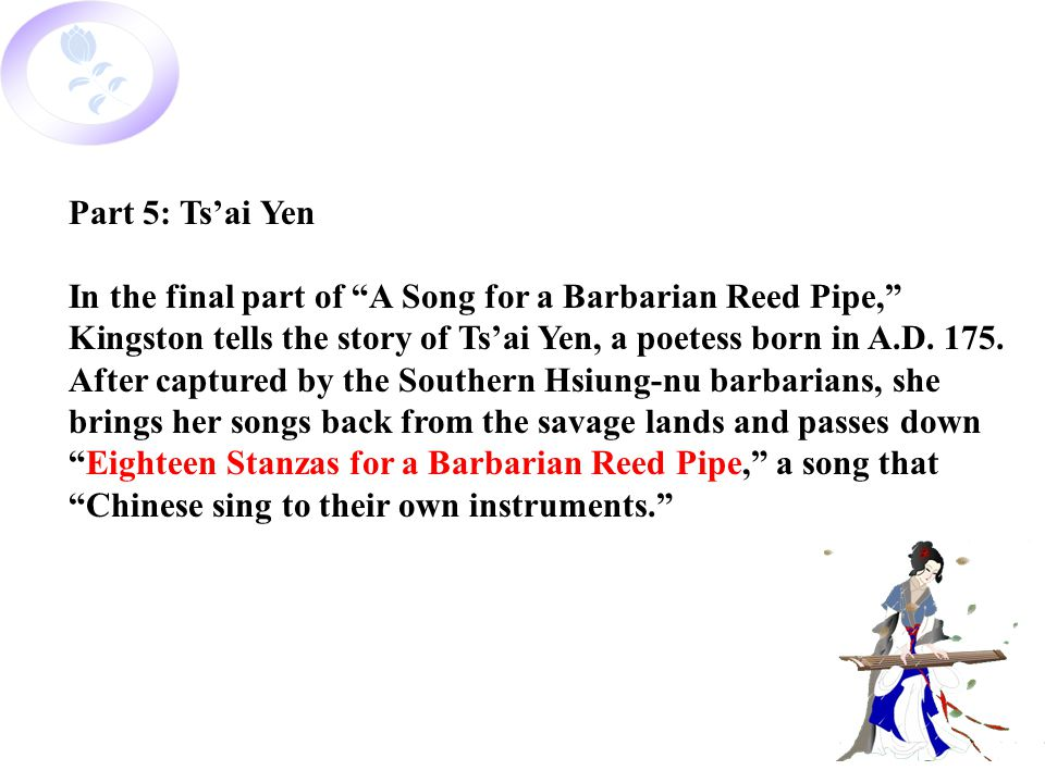 Part 5: Ts'ai Yen In the final part of A Song for a Barbarian Reed Pipe, Kingston tells the story of Ts'ai Yen, a poetess born in A.D.