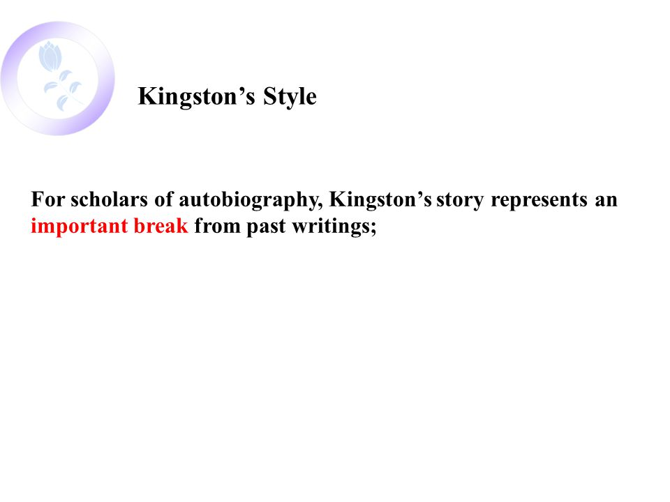 Kingston's Style For scholars of autobiography, Kingston's story represents an important break from past writings;