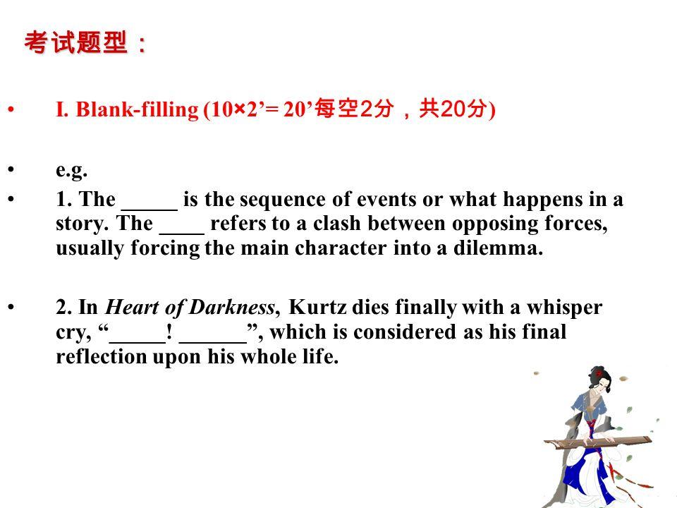 考试题型: I. Blank-filling (10×2'= 20' 每空 2 分,共 20 分 ) e.g. 1. The _____ is the sequence of events or what happens in a story. The ____ refers to a clash