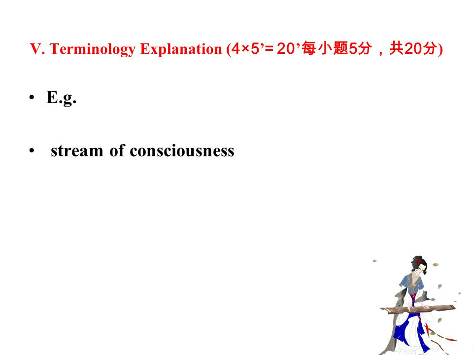 V. Terminology Explanation ( 4×5 ' = 20 ' 每小题 5 分,共 20 分 ) E.g. stream of consciousness