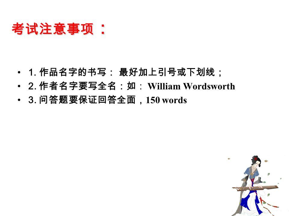 考试注意事项 : 1. 作品名字的书写: 最好加上引号或下划线; 2. 作者名字要写全名:如: William Wordsworth 3. 问答题要保证回答全面, 150 words