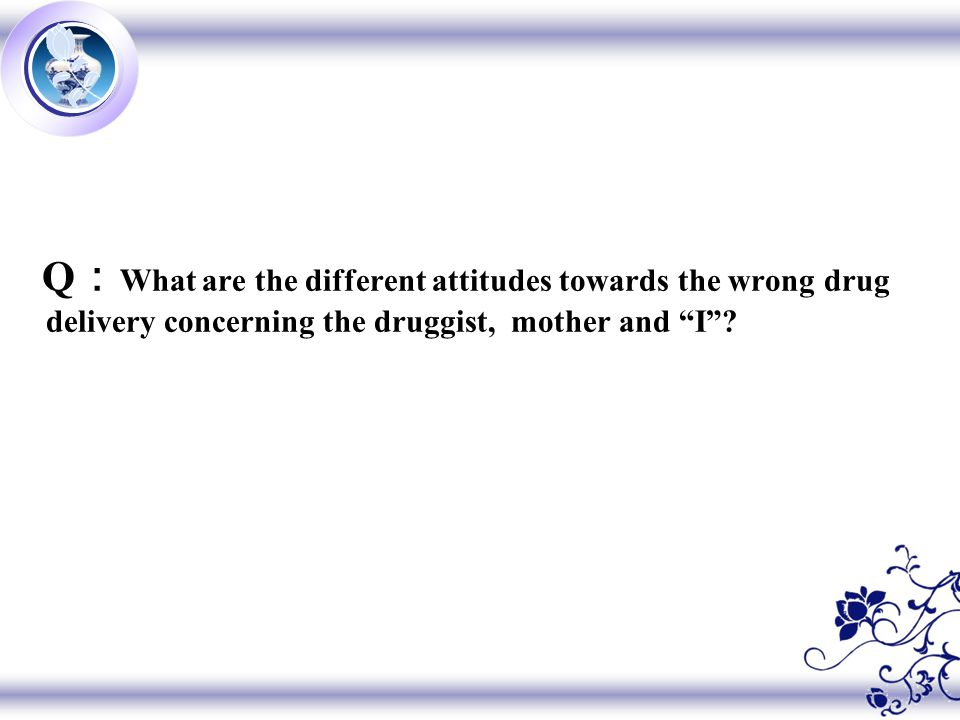 Q : What are the different attitudes towards the wrong drug delivery concerning the druggist, mother and I