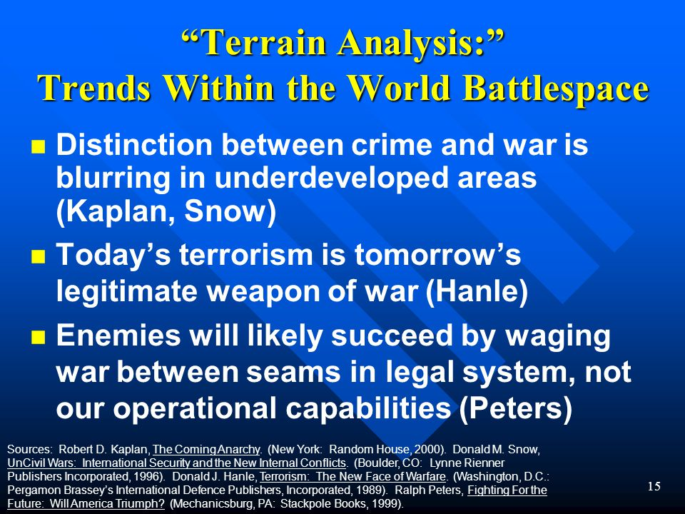 15 Terrain Analysis: Trends Within the World Battlespace n n Distinction between crime and war is blurring in underdeveloped areas (Kaplan, Snow) n n Today's terrorism is tomorrow's legitimate weapon of war (Hanle) n n Enemies will likely succeed by waging war between seams in legal system, not our operational capabilities (Peters) Sources: Robert D.