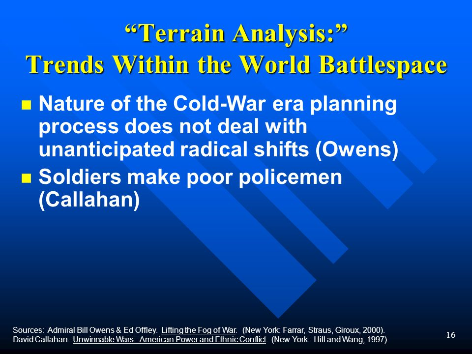 16 Terrain Analysis: Trends Within the World Battlespace n n Nature of the Cold-War era planning process does not deal with unanticipated radical shifts (Owens) n n Soldiers make poor policemen (Callahan) Sources: Admiral Bill Owens & Ed Offley.