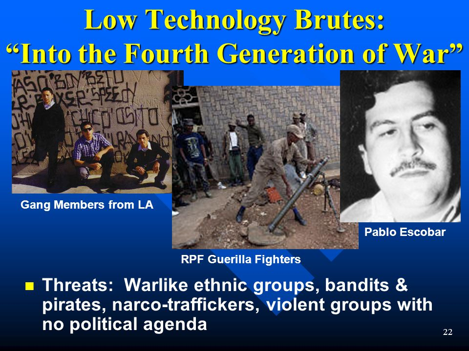 22 Low Technology Brutes: Into the Fourth Generation of War n n Threats: Warlike ethnic groups, bandits & pirates, narco-traffickers, violent groups with no political agenda Gang Members from LA Pablo Escobar RPF Guerilla Fighters