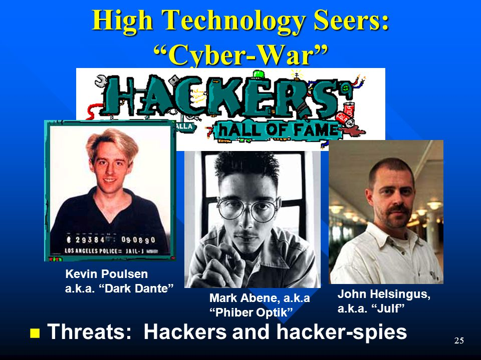 25 High Technology Seers: Cyber-War n n Threats: Hackers and hacker-spies Mark Abene, a.k.a Phiber Optik Kevin Poulsen a.k.a.