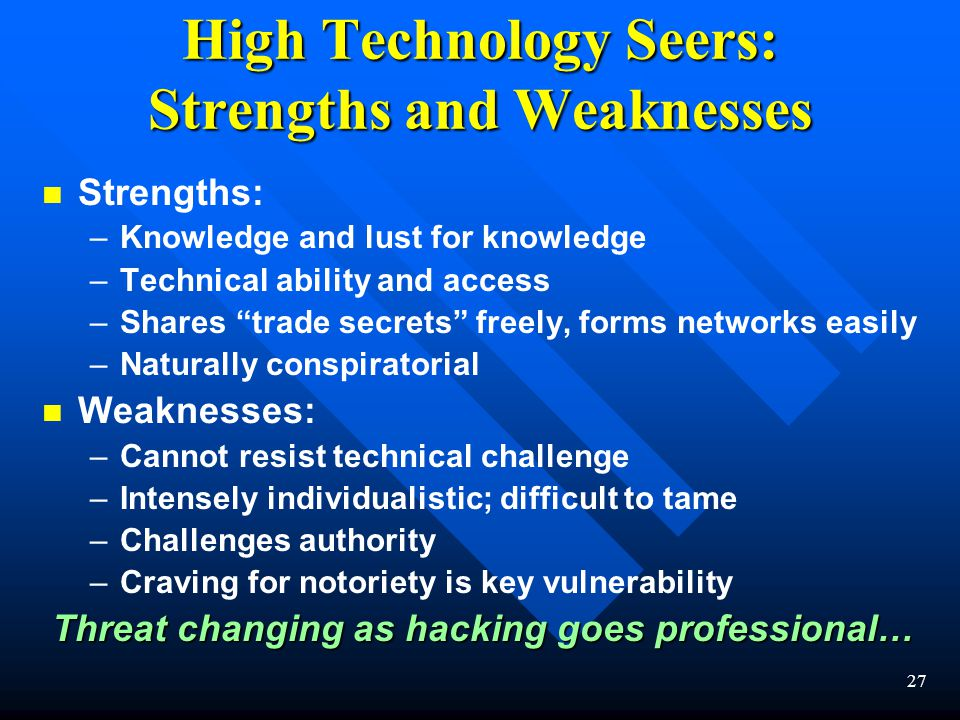 27 High Technology Seers: Strengths and Weaknesses n n Strengths: – –Knowledge and lust for knowledge – –Technical ability and access – –Shares trade secrets freely, forms networks easily – –Naturally conspiratorial n n Weaknesses: – –Cannot resist technical challenge – –Intensely individualistic; difficult to tame – –Challenges authority – –Craving for notoriety is key vulnerability Threat changing as hacking goes professional… Threat changing as hacking goes professional…