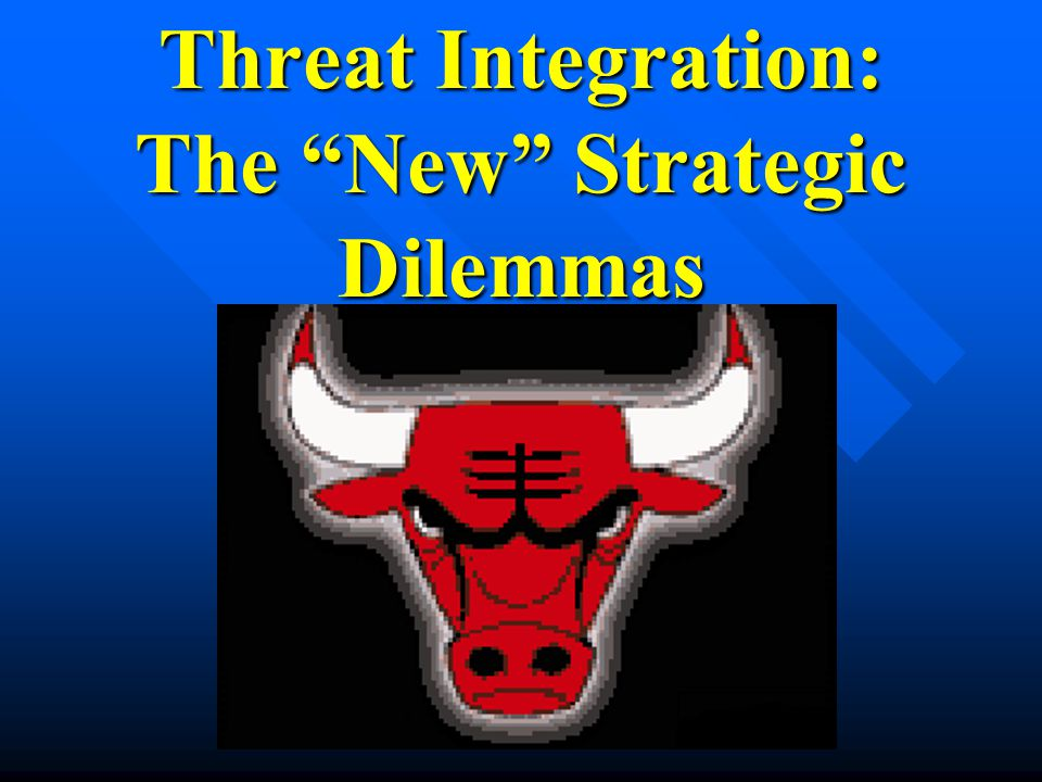 Threat Integration: The New Strategic Dilemmas (Need cartoon of bull head with horns for horns of a dilemma )