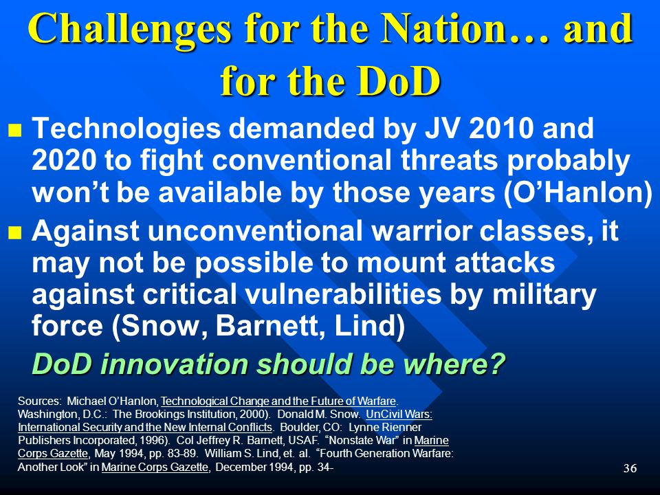 36 Challenges for the Nation… and for the DoD n n Technologies demanded by JV 2010 and 2020 to fight conventional threats probably won't be available by those years (O'Hanlon) n n Against unconventional warrior classes, it may not be possible to mount attacks against critical vulnerabilities by military force (Snow, Barnett, Lind) DoD innovation should be where.