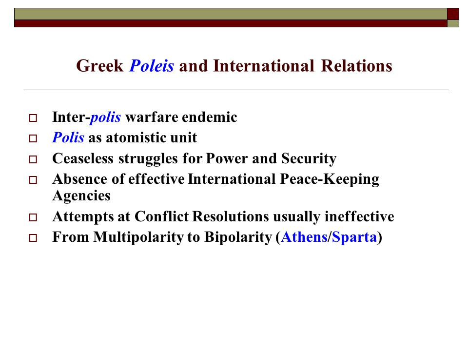 Greek Poleis and International Relations  Inter-polis warfare endemic  Polis as atomistic unit  Ceaseless struggles for Power and Security  Absence of effective International Peace-Keeping Agencies  Attempts at Conflict Resolutions usually ineffective  From Multipolarity to Bipolarity (Athens/Sparta)