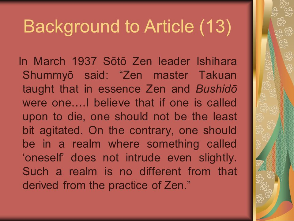 Background to Article (13) In March 1937 Sōtō Zen leader Ishihara Shummyō said: Zen master Takuan taught that in essence Zen and Bushidō were one….I believe that if one is called upon to die, one should not be the least bit agitated.