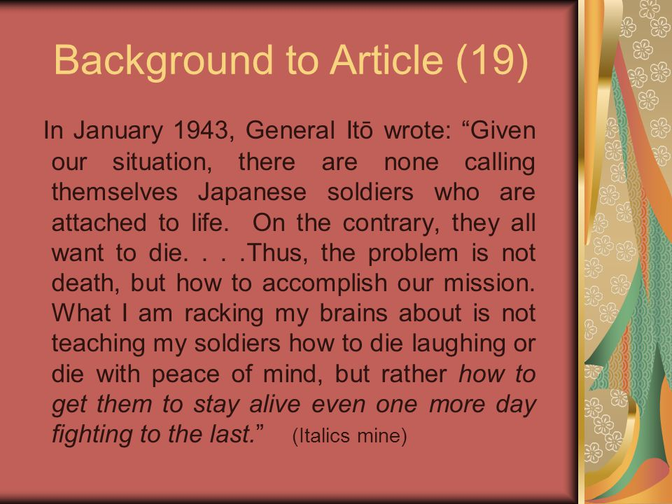 Background to Article (19) In January 1943, General Itō wrote: Given our situation, there are none calling themselves Japanese soldiers who are attached to life.