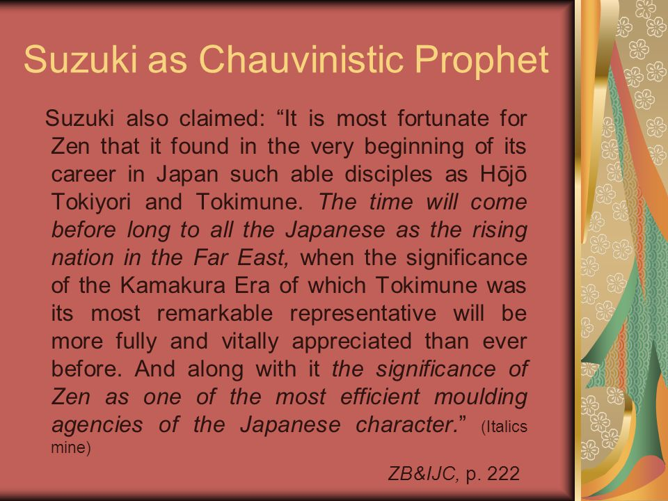 """Suzuki as Chauvinistic Prophet Suzuki also claimed: """"It is most fortunate for Zen that it found in the very beginning of its career in Japan such able"""