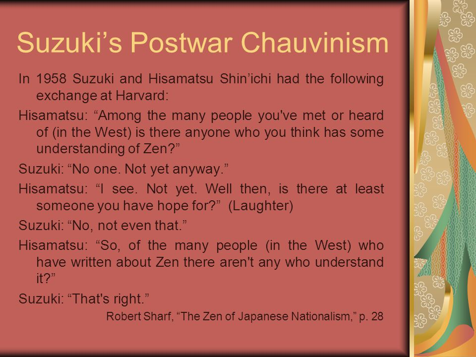 Suzuki's Postwar Chauvinism In 1958 Suzuki and Hisamatsu Shin'ichi had the following exchange at Harvard: Hisamatsu: Among the many people you ve met or heard of (in the West) is there anyone who you think has some understanding of Zen Suzuki: No one.
