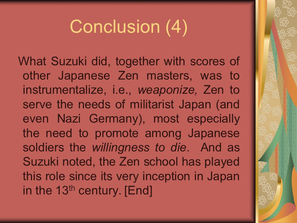 Conclusion (4) What Suzuki did, together with scores of other Japanese Zen masters, was to instrumentalize, i.e., weaponize, Zen to serve the needs of