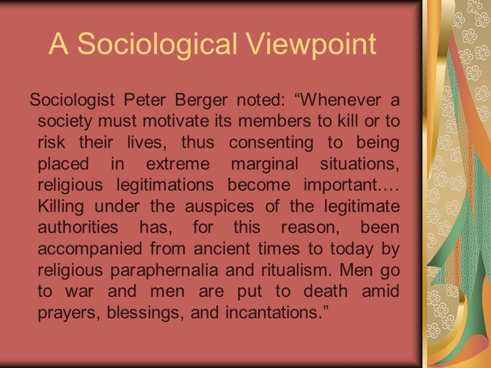 A Sociological Viewpoint Sociologist Peter Berger noted: Whenever a society must motivate its members to kill or to risk their lives, thus consenting to being placed in extreme marginal situations, religious legitimations become important.… Killing under the auspices of the legitimate authorities has, for this reason, been accompanied from ancient times to today by religious paraphernalia and ritualism.