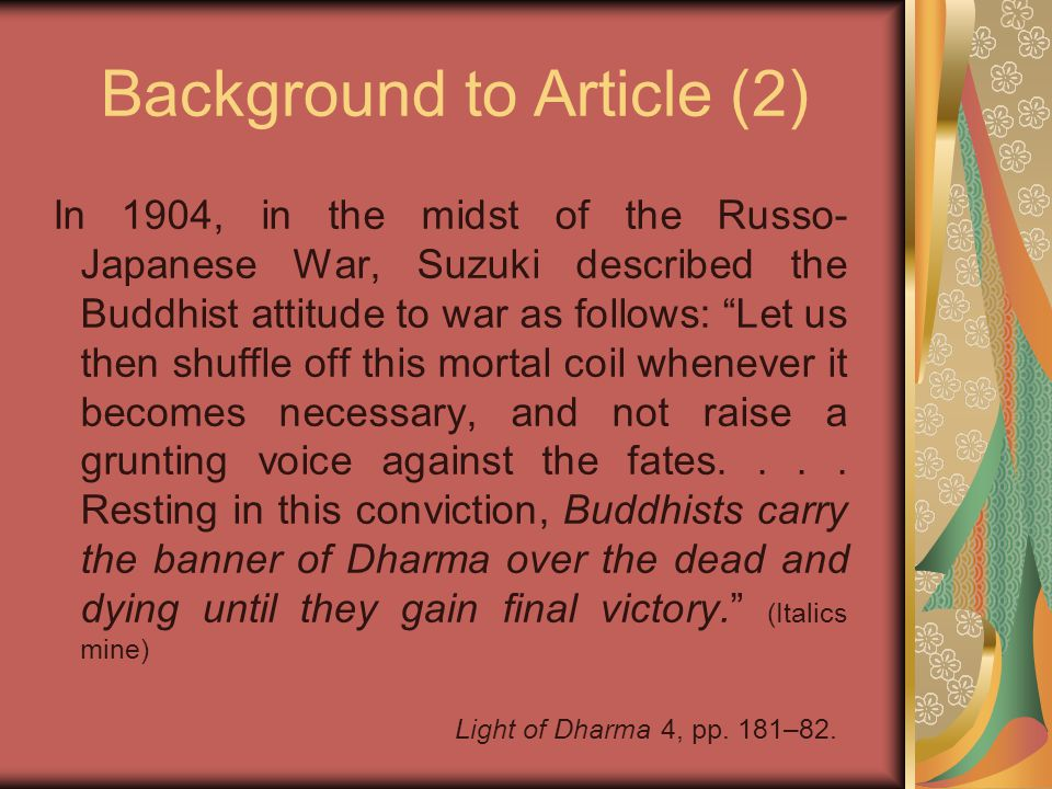 Background to Article (3) Shaku Sōen, Suzuki's Rinzai Zen master, went to the battlefield in the same war and wrote: I wished to have my faith tested by going through the greatest horrors of life, but I also wished to inspire, if I could, our valiant soldiers with the ennobling thoughts of the Buddha, so as to enable them to die on the battlefield with the confidence that the task in which they are engaged is great and noble. (Italics mine)