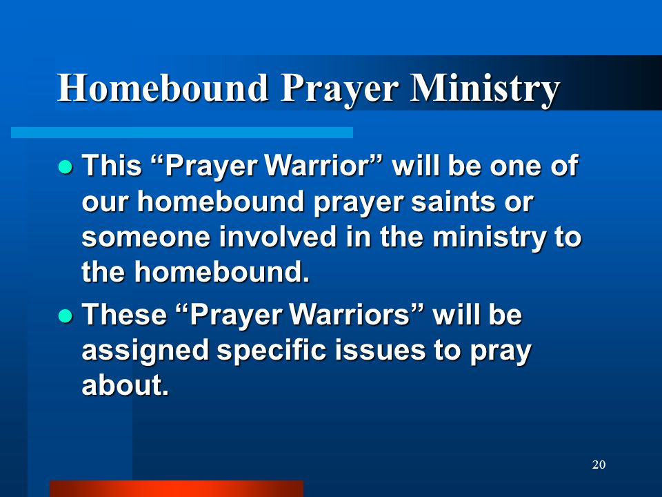 "20 Homebound Prayer Ministry This ""Prayer Warrior"" will be one of our homebound prayer saints or someone involved in the ministry to the homebound. Th"