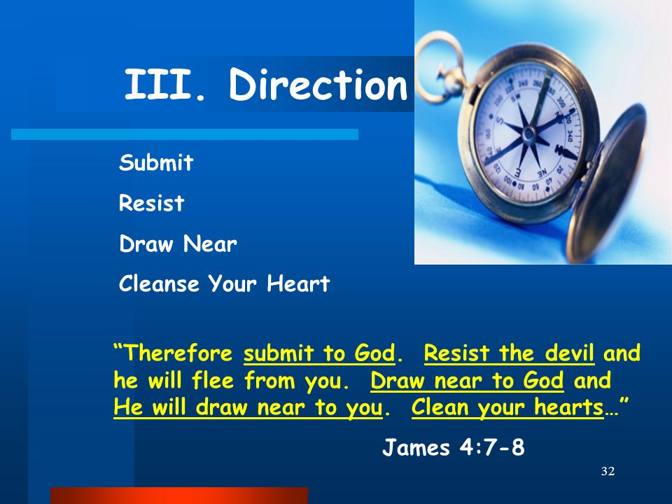 "32 III. Direction Submit Resist Draw Near Cleanse Your Heart ""Therefore submit to God. Resist the devil and he will flee from you. Draw near to God an"