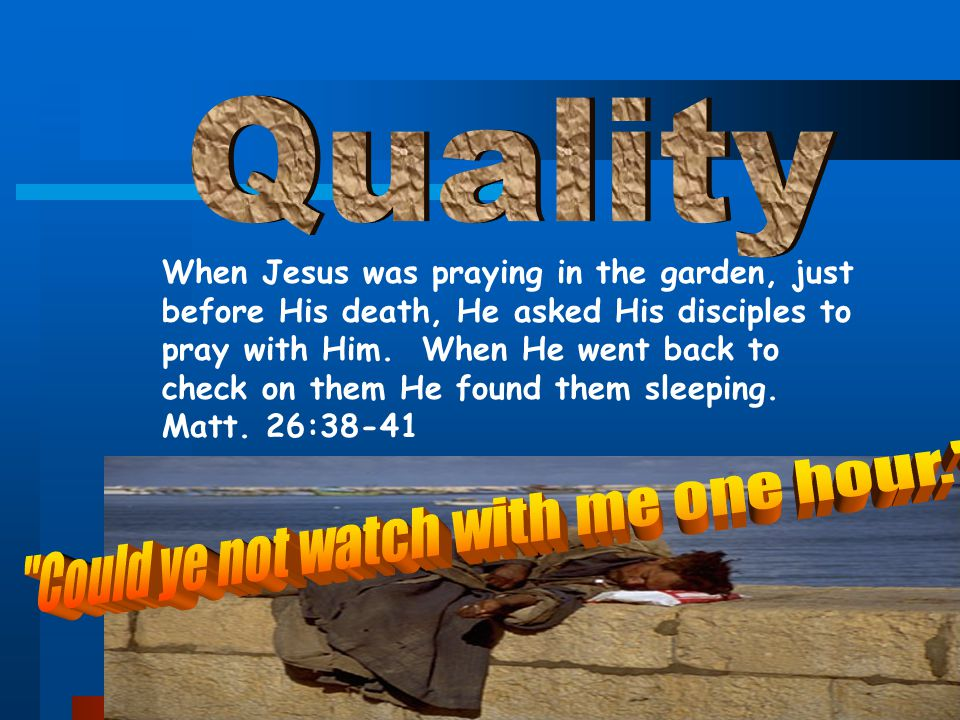 41 When Jesus was praying in the garden, just before His death, He asked His disciples to pray with Him. When He went back to check on them He found t