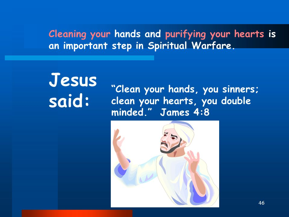 "46 Cleaning your hands and purifying your hearts is an important step in Spiritual Warfare. Jesus said: ""Clean your hands, you sinners; clean your hea"