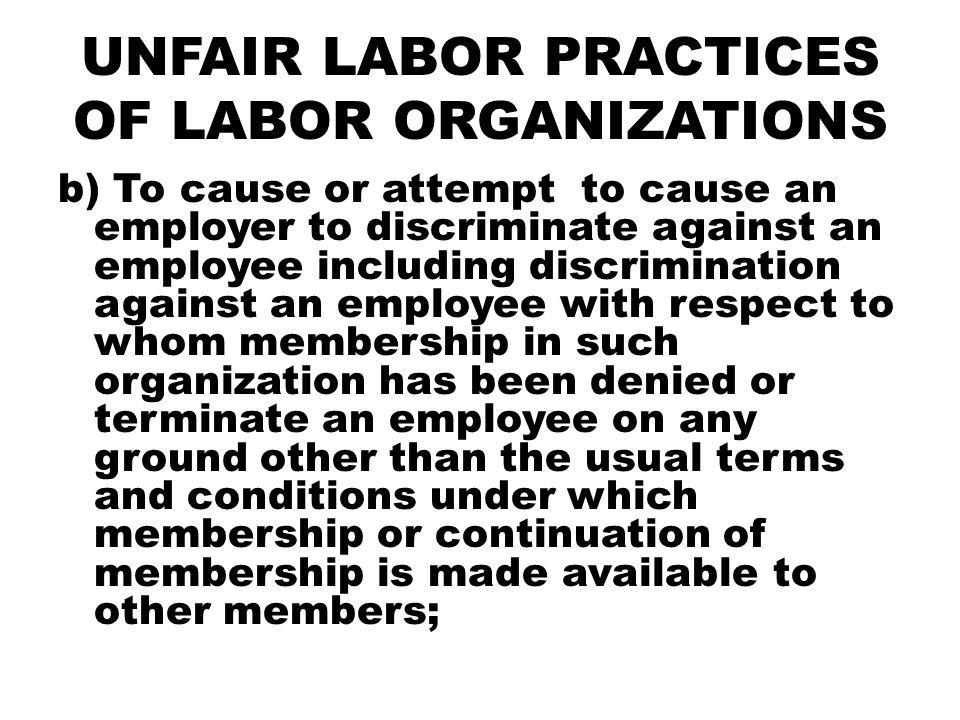 UNFAIR LABOR PRACTICES OF LABOR ORGANIZATIONS c) To violate the duty, or refuse to bargain collectively with the employer, provided it is the representative of the employees; d) To cause or attempt to cause an employer to pay or deliver or agree to pay or deliver any money or other things of value, in the nature of an exaction, for services which are not performed or not to be performed, including the demand for fee for union negotiations;