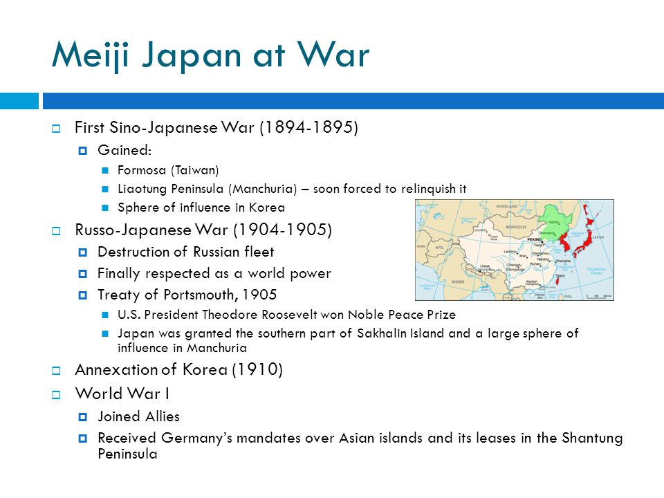 Meiji Japan at War  First Sino-Japanese War (1894-1895)  Gained: Formosa (Taiwan) Liaotung Peninsula (Manchuria) – soon forced to relinquish it Sphere of influence in Korea  Russo-Japanese War (1904-1905)  Destruction of Russian fleet  Finally respected as a world power  Treaty of Portsmouth, 1905 U.S.