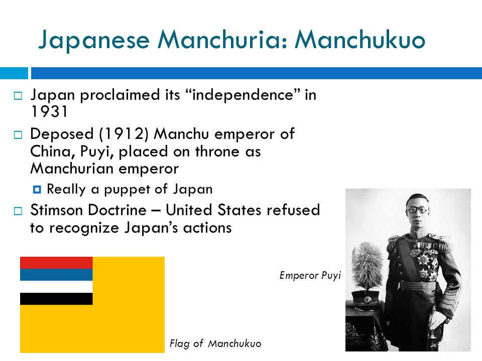 Japanese Manchuria: Manchukuo  Japan proclaimed its independence in 1931  Deposed (1912) Manchu emperor of China, Puyi, placed on throne as Manchurian emperor  Really a puppet of Japan  Stimson Doctrine – United States refused to recognize Japan's actions Emperor Puyi Flag of Manchukuo
