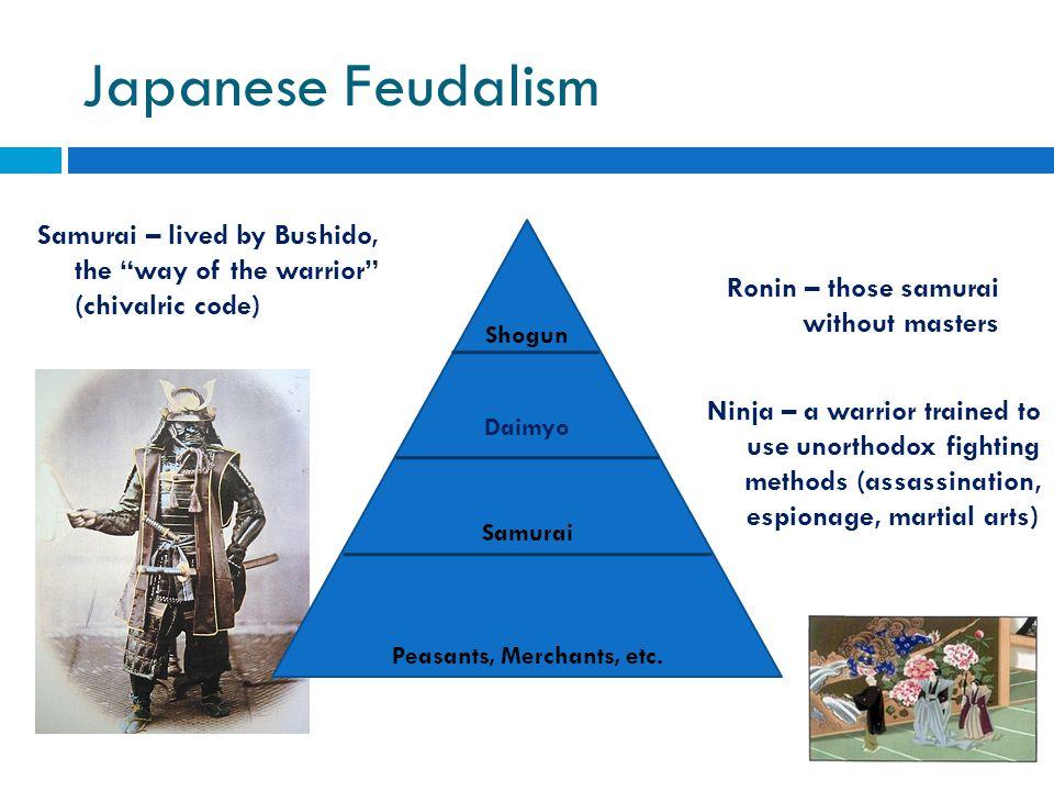 "Japanese Feudalism Shogun Daimyo Samurai – lived by Bushido, the ""way of the warrior"" (chivalric code) Samurai Peasants, Merchants, etc. Ronin – those"