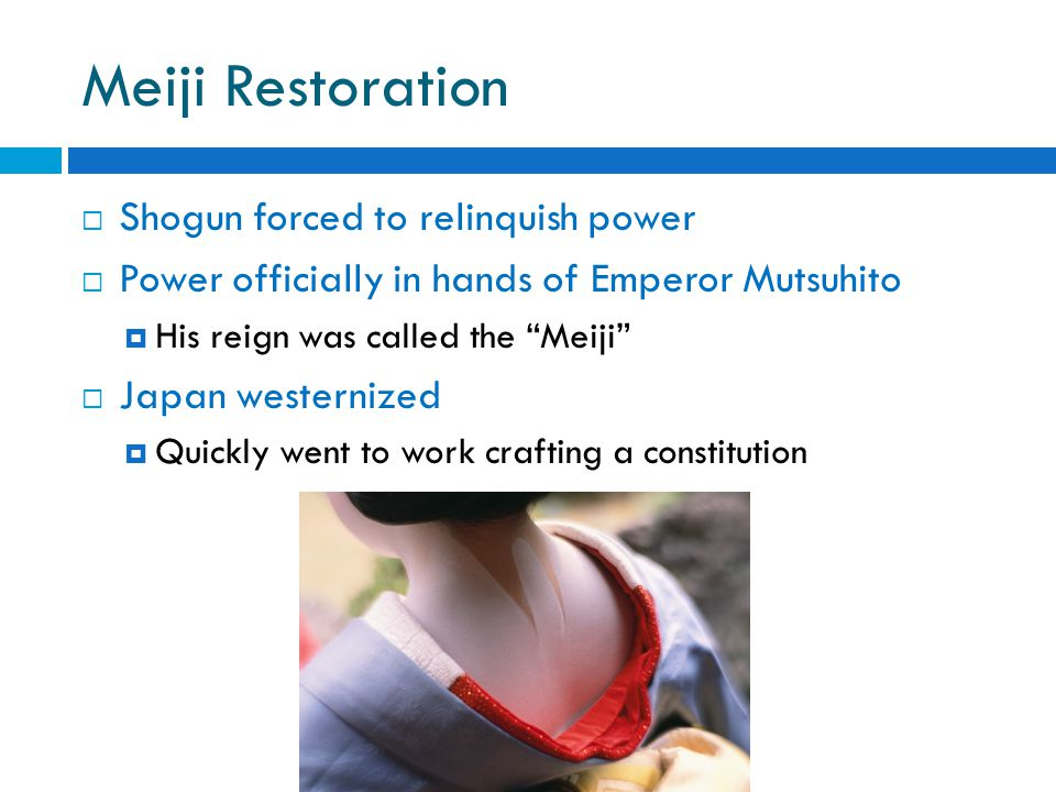 Meiji Restoration  Shogun forced to relinquish power  Power officially in hands of Emperor Mutsuhito  His reign was called the Meiji  Japan westernized  Quickly went to work crafting a constitution