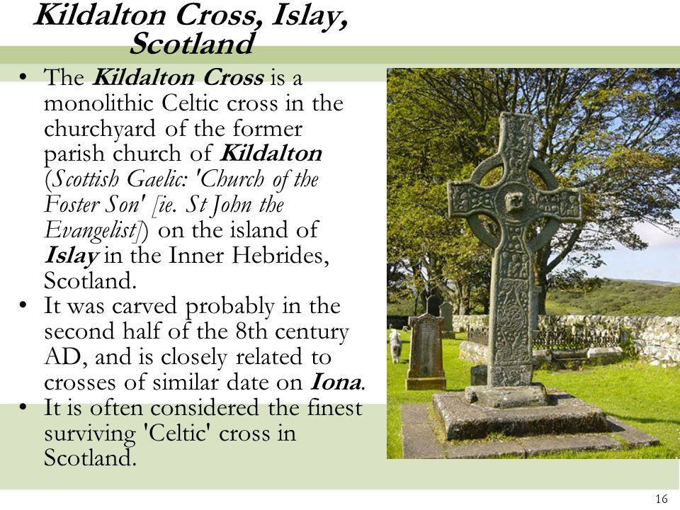 16 Kildalton Cross, Islay, Scotland The Kildalton Cross is a monolithic Celtic cross in the churchyard of the former parish church of Kildalton (Scottish Gaelic: Church of the Foster Son [ie.