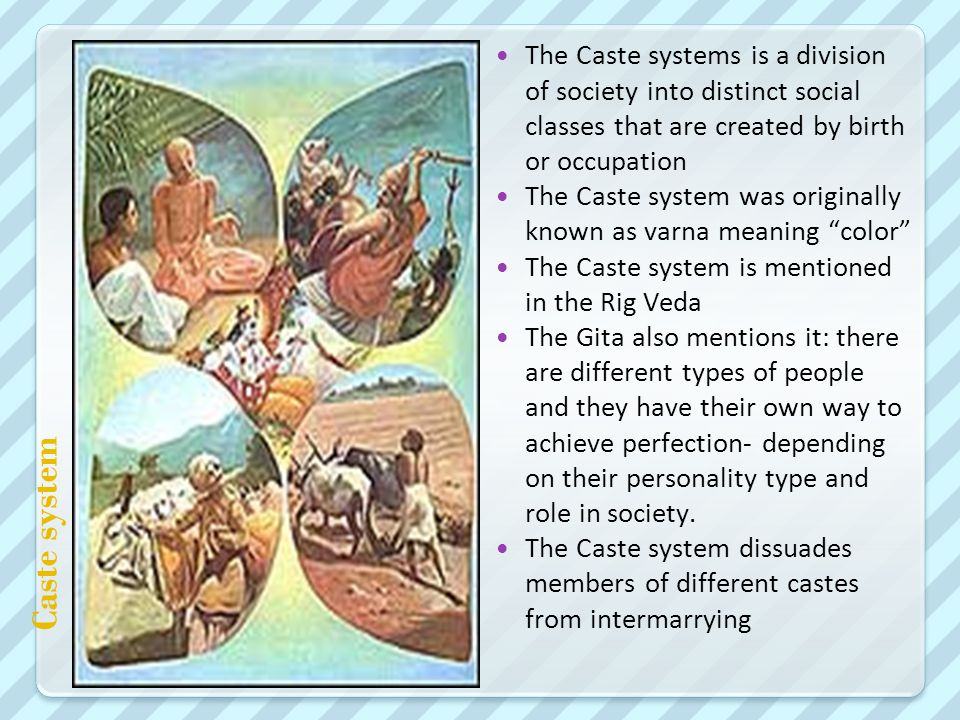 Caste system The Caste systems is a division of society into distinct social classes that are created by birth or occupation The Caste system was originally known as varna meaning color The Caste system is mentioned in the Rig Veda The Gita also mentions it: there are different types of people and they have their own way to achieve perfection- depending on their personality type and role in society.