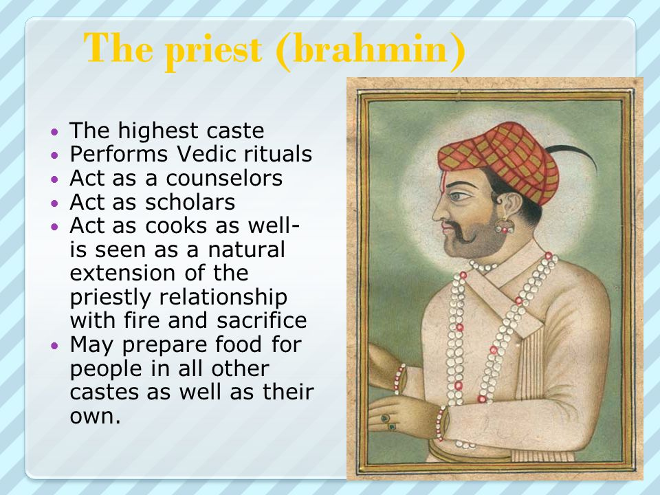 The priest (brahmin) The highest caste Performs Vedic rituals Act as a counselors Act as scholars Act as cooks as well- is seen as a natural extension of the priestly relationship with fire and sacrifice May prepare food for people in all other castes as well as their own.