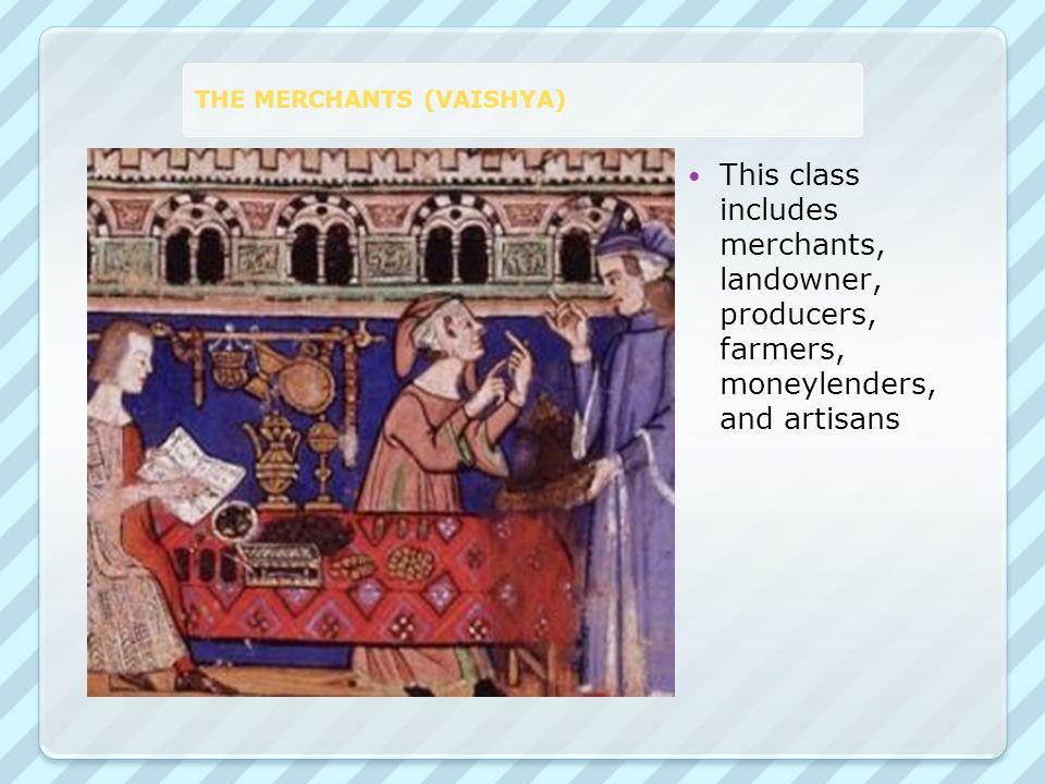 THE MERCHANTS (VAISHYA) This class includes merchants, landowner, producers, farmers, moneylenders, and artisans