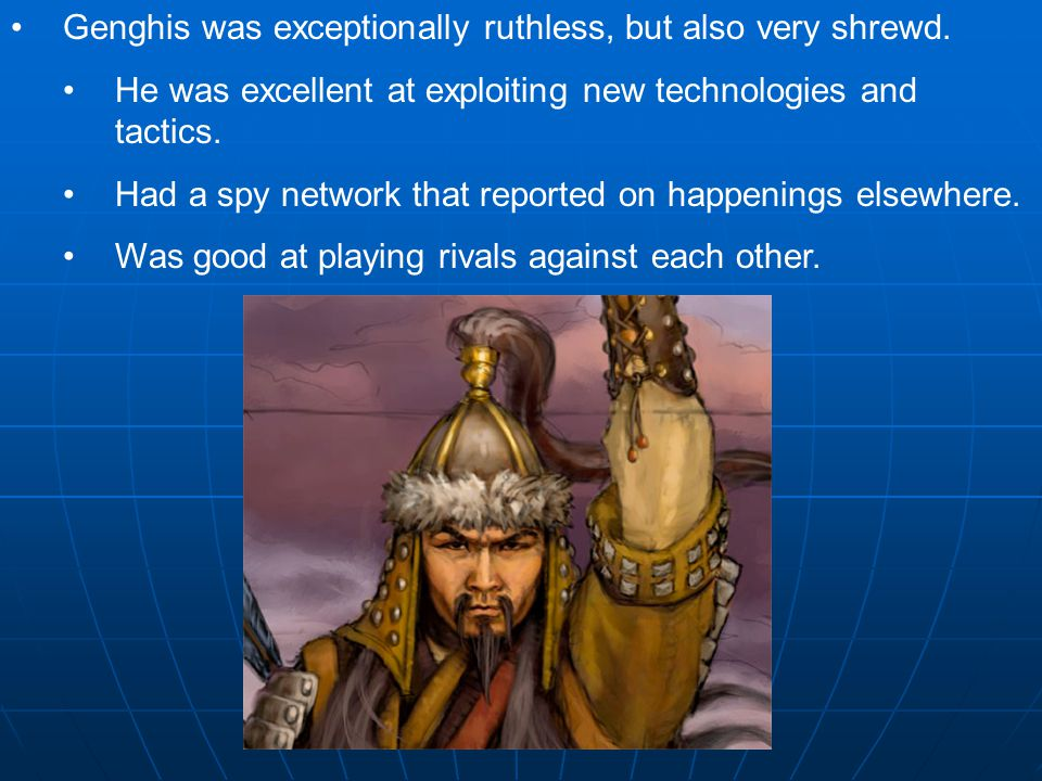 Genghis was exceptionally ruthless, but also very shrewd. He was excellent at exploiting new technologies and tactics. Had a spy network that reported