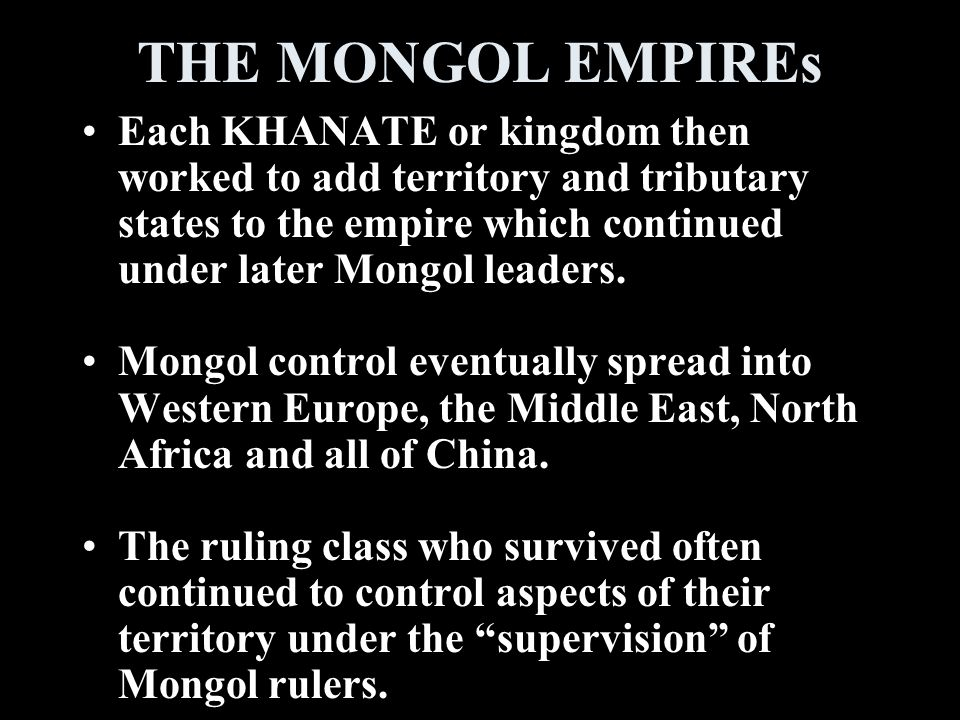 THE MONGOL EMPIREs Each KHANATE or kingdom then worked to add territory and tributary states to the empire which continued under later Mongol leaders.