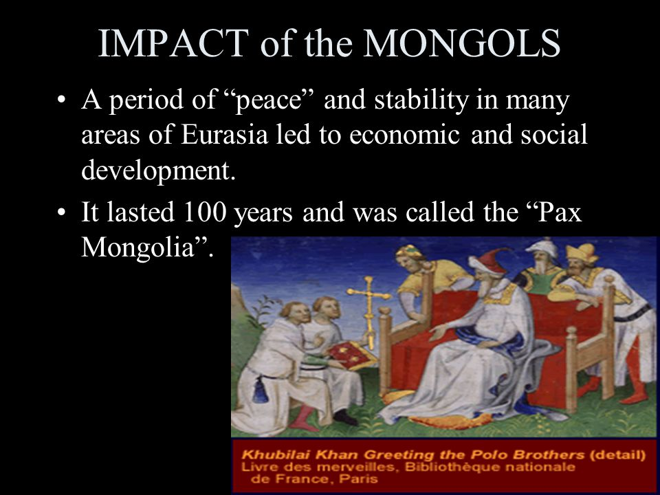 IMPACT of the MONGOLS A period of peace and stability in many areas of Eurasia led to economic and social development.
