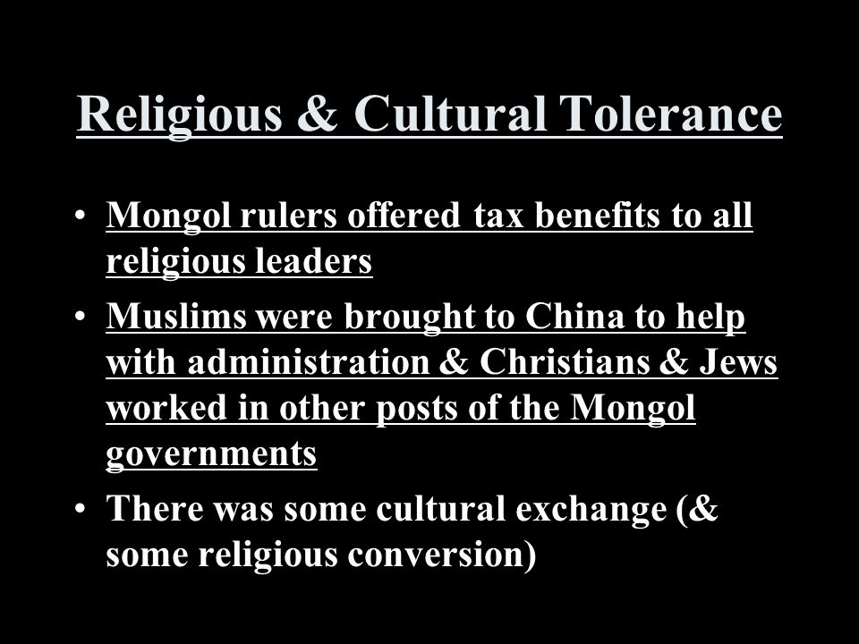 Religious & Cultural Tolerance Mongol rulers offered tax benefits to all religious leaders Muslims were brought to China to help with administration & Christians & Jews worked in other posts of the Mongol governments There was some cultural exchange (& some religious conversion)