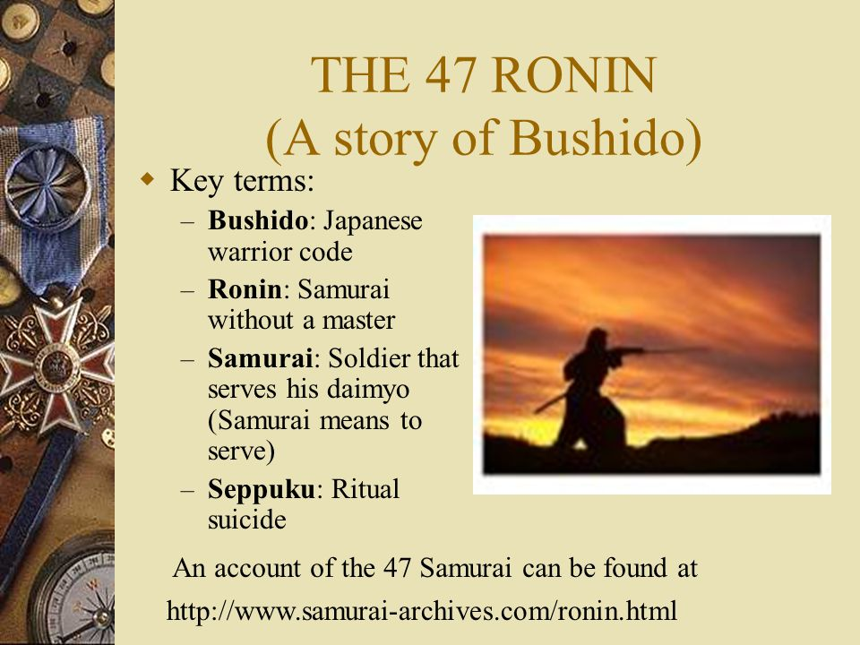 THE 47 RONIN (A story of Bushido)  Key terms: – Bushido: Japanese warrior code – Ronin: Samurai without a master – Samurai: Soldier that serves his daimyo (Samurai means to serve) – Seppuku: Ritual suicide An account of the 47 Samurai can be found at http://www.samurai-archives.com/ronin.html