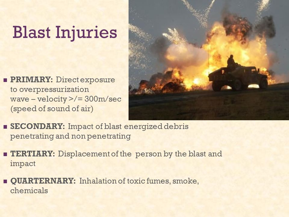 Blast Injuries PRIMARY: Direct exposure to overpressurization wave – velocity >/= 300m/sec (speed of sound of air) SECONDARY: Impact of blast energize