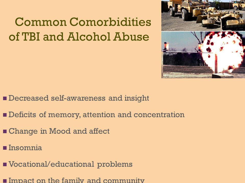 Common Comorbidities of TBI and Alcohol Abuse Decreased self-awareness and insight Deficits of memory, attention and concentration Change in Mood and